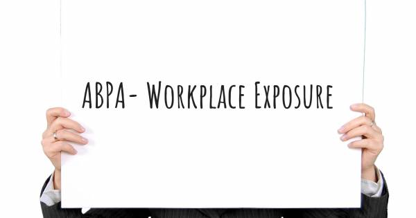 ABPA- WORKPLACE EXPOSURE